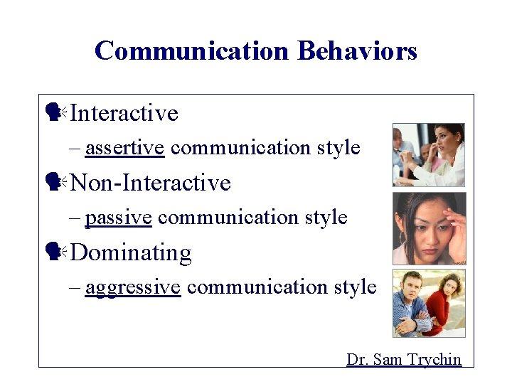 Communication Behaviors Interactive – assertive communication style Non-Interactive – passive communication style Dominating –