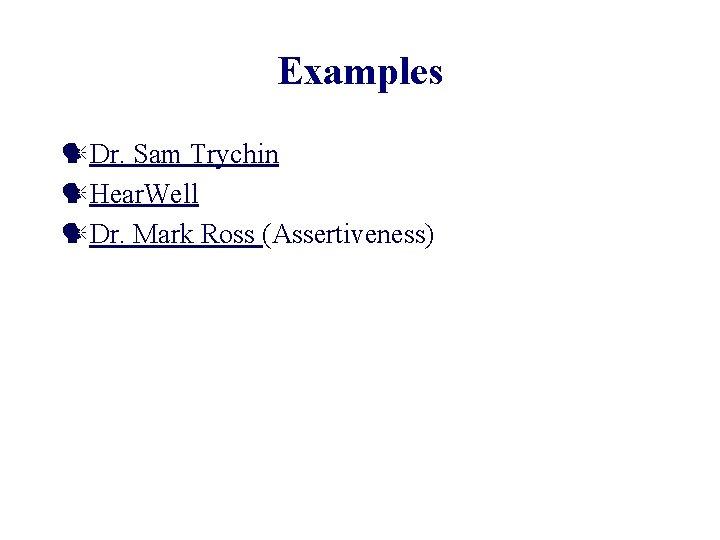 Examples Dr. Sam Trychin Hear. Well Dr. Mark Ross (Assertiveness)