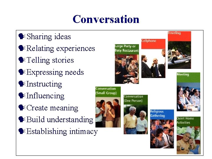 Conversation Sharing ideas Relating experiences Telling stories Expressing needs Instructing Influencing Create meaning Build