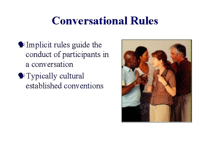 Conversational Rules Implicit rules guide the conduct of participants in a conversation Typically cultural