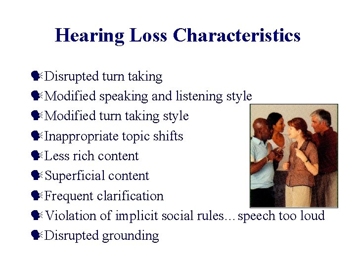 Hearing Loss Characteristics Disrupted turn taking Modified speaking and listening style Modified turn taking