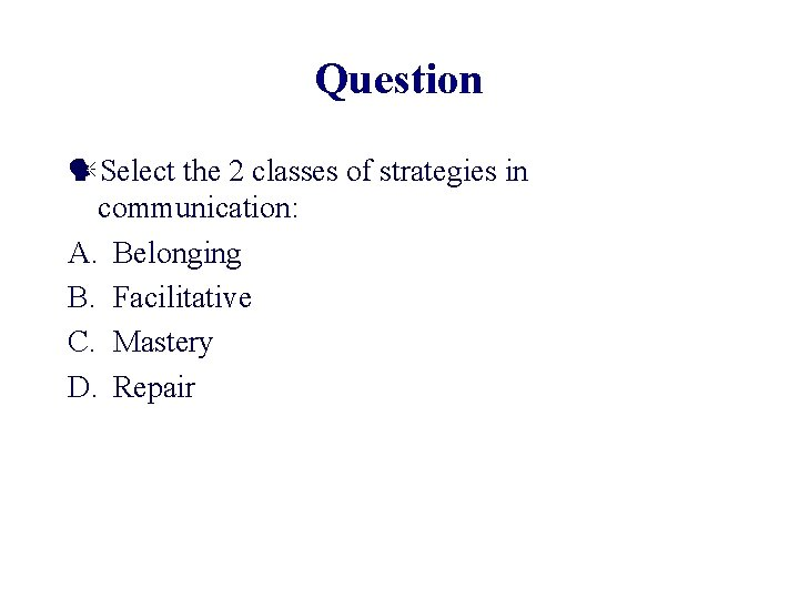 Question Select the 2 classes of strategies in communication: A. Belonging B. Facilitative C.