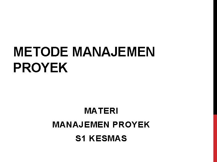 METODE MANAJEMEN PROYEK MATERI MANAJEMEN PROYEK S 1 KESMAS