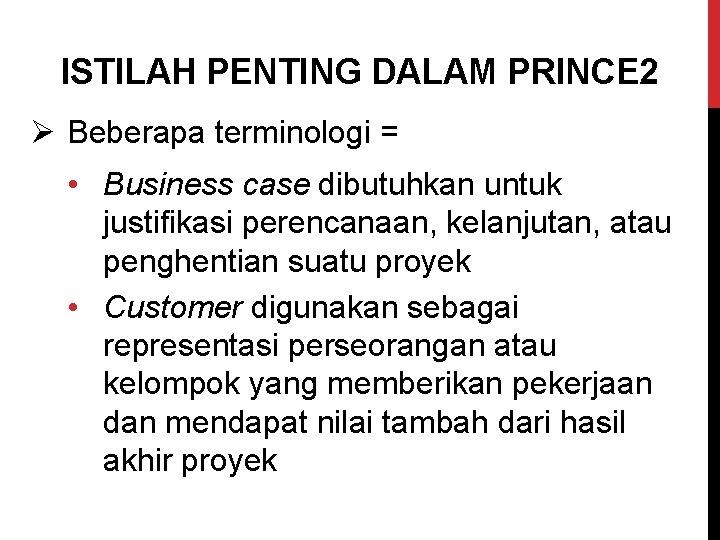 ISTILAH PENTING DALAM PRINCE 2 Ø Beberapa terminologi = • Business case dibutuhkan untuk