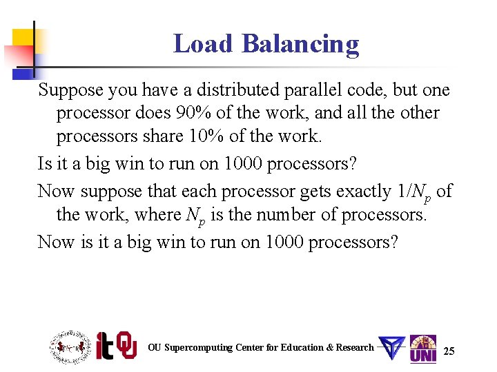 Load Balancing Suppose you have a distributed parallel code, but one processor does 90%