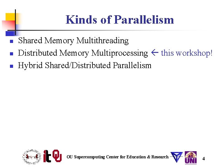 Kinds of Parallelism n n n Shared Memory Multithreading Distributed Memory Multiprocessing this workshop!
