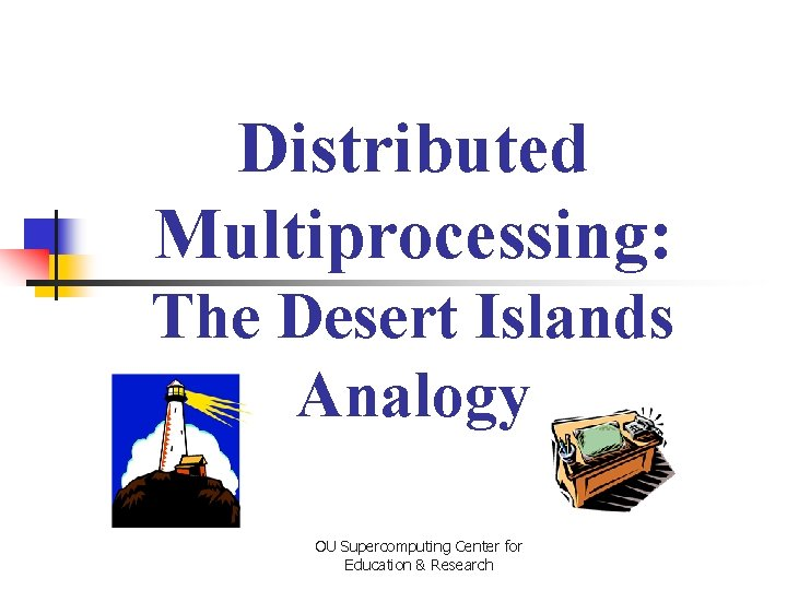 Distributed Multiprocessing: The Desert Islands Analogy OU Supercomputing Center for Education & Research