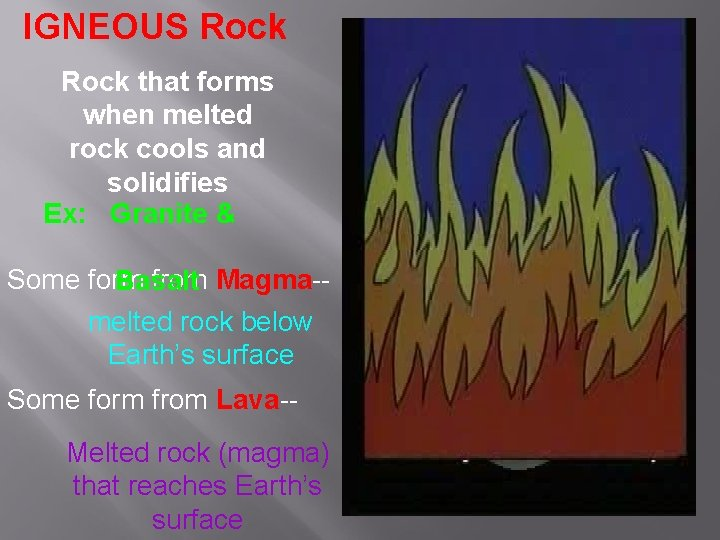IGNEOUS Rock that forms when melted rock cools and solidifies Ex: Granite & Some