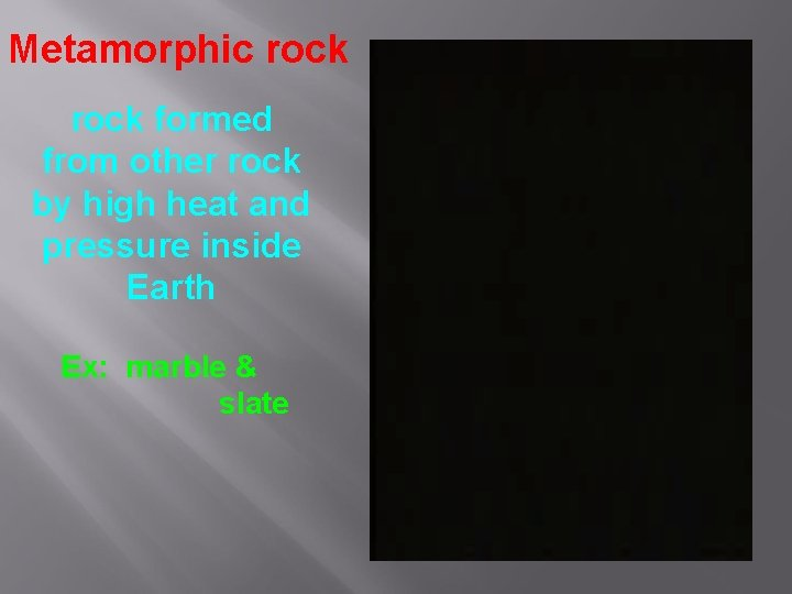 Metamorphic rock formed from other rock by high heat and pressure inside Earth Ex: