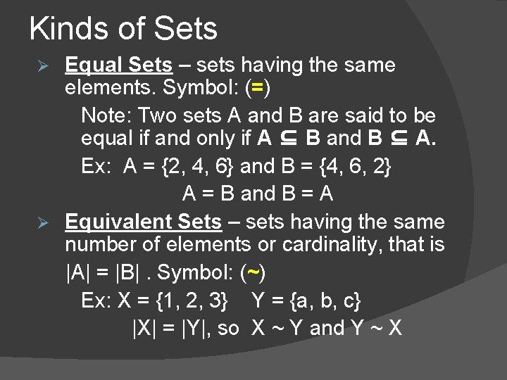 Kinds of Sets Equal Sets – sets having the same elements. Symbol: (=) Note: