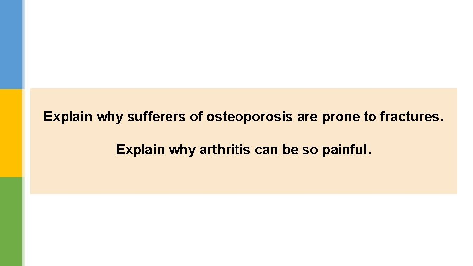 Explain why sufferers of osteoporosis are prone to fractures. Explain why arthritis can be