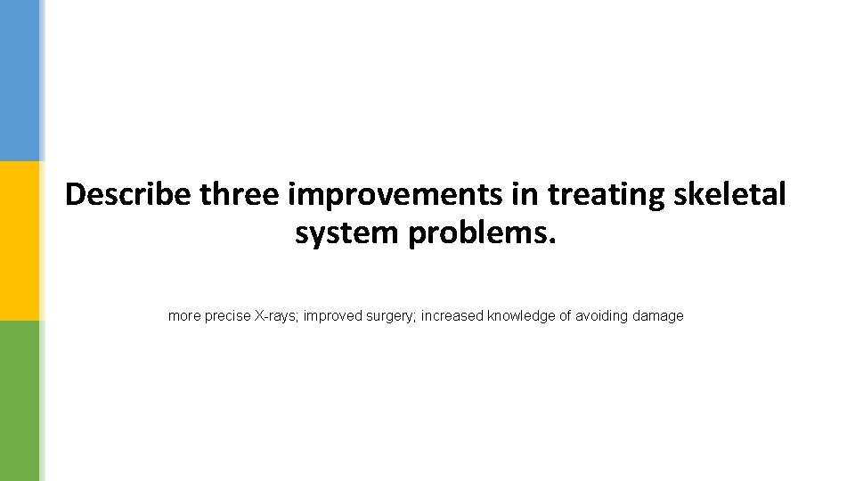 Describe three improvements in treating skeletal system problems. more precise X-rays; improved surgery; increased