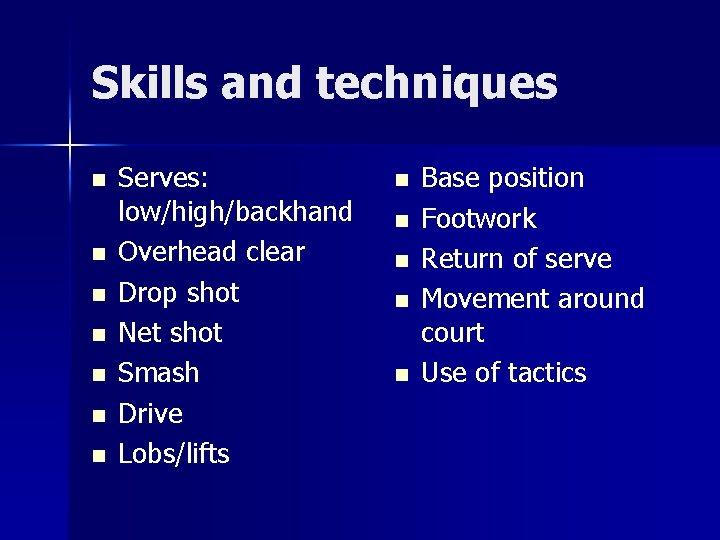 Skills and techniques n n n n Serves: low/high/backhand Overhead clear Drop shot Net