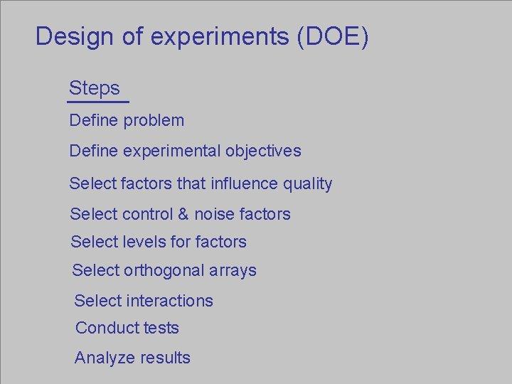Design of experiments (DOE) Steps Define problem Define experimental objectives Select factors that influence