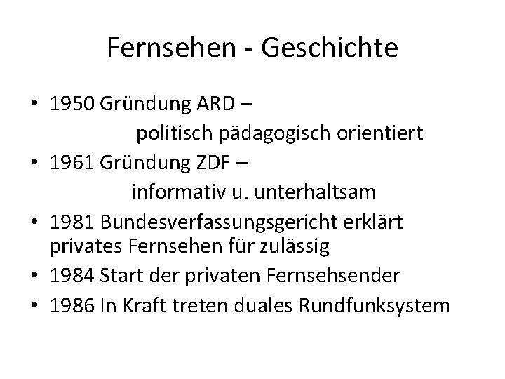 Fernsehen - Geschichte • 1950 Gründung ARD – politisch pädagogisch orientiert • 1961 Gründung