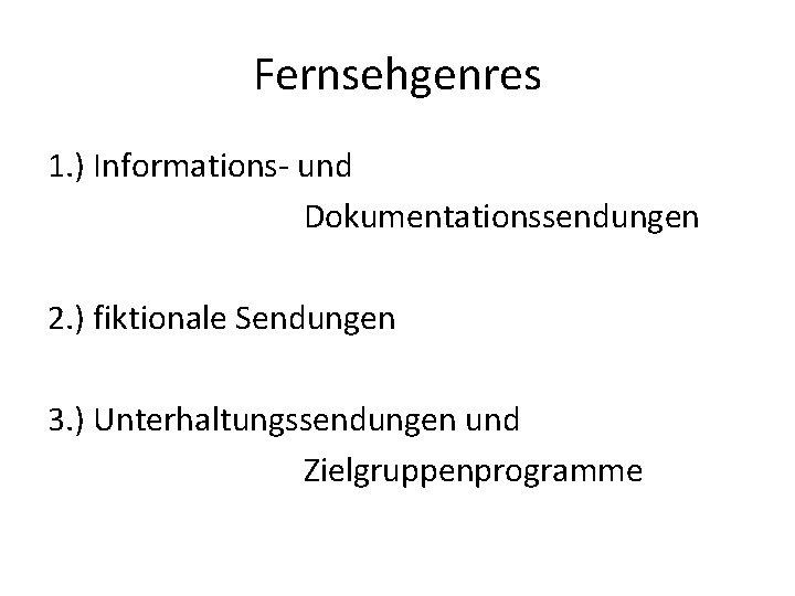 Fernsehgenres 1. ) Informations- und Dokumentationssendungen 2. ) fiktionale Sendungen 3. ) Unterhaltungssendungen und