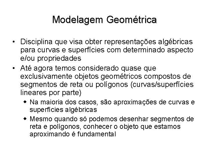 Modelagem Geométrica • Disciplina que visa obter representações algébricas para curvas e superfícies com