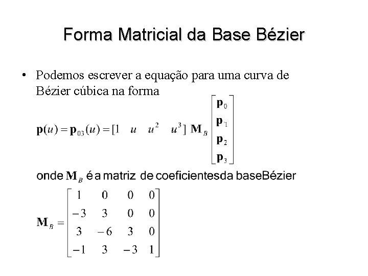 Forma Matricial da Base Bézier • Podemos escrever a equação para uma curva de