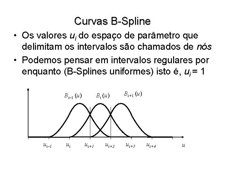 Curvas B-Spline • Os valores ui do espaço de parâmetro que delimitam os intervalos