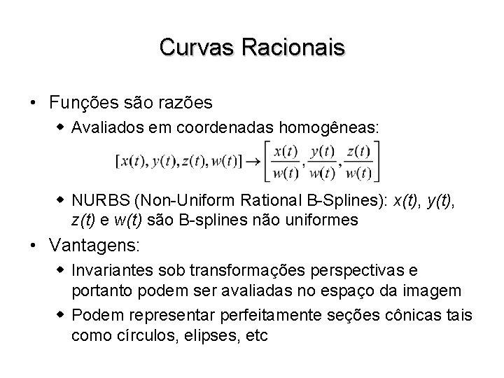 Curvas Racionais • Funções são razões w Avaliados em coordenadas homogêneas: w NURBS (Non-Uniform