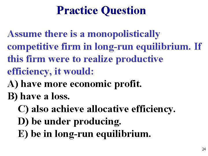 Practice Question Assume there is a monopolistically competitive firm in long-run equilibrium. If this