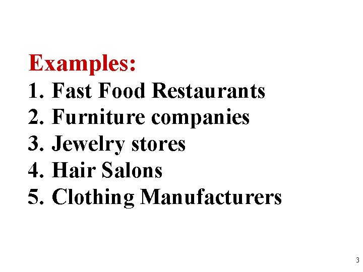 Examples: 1. Fast Food Restaurants 2. Furniture companies 3. Jewelry stores 4. Hair Salons