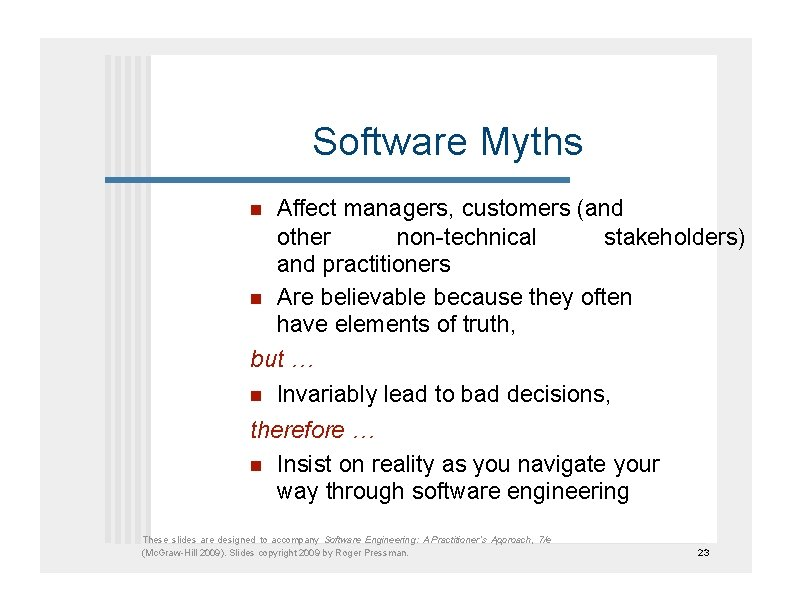 Software Myths   Affect managers, customers (and other non-technical stakeholders) and practitioners Are