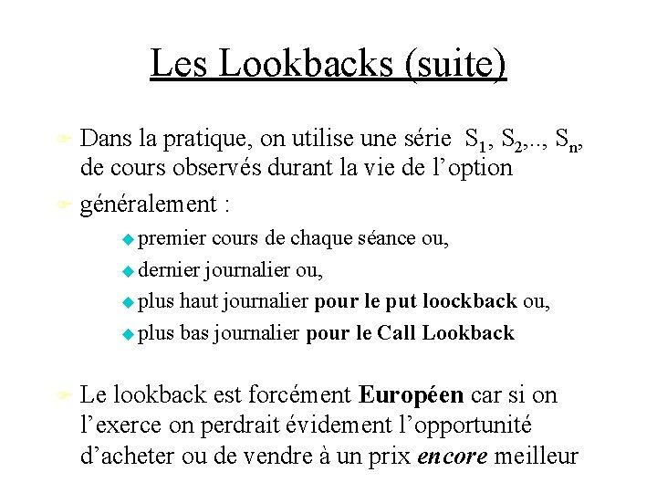 Les Lookbacks (suite) Dans la pratique, on utilise une série S 1, S 2,