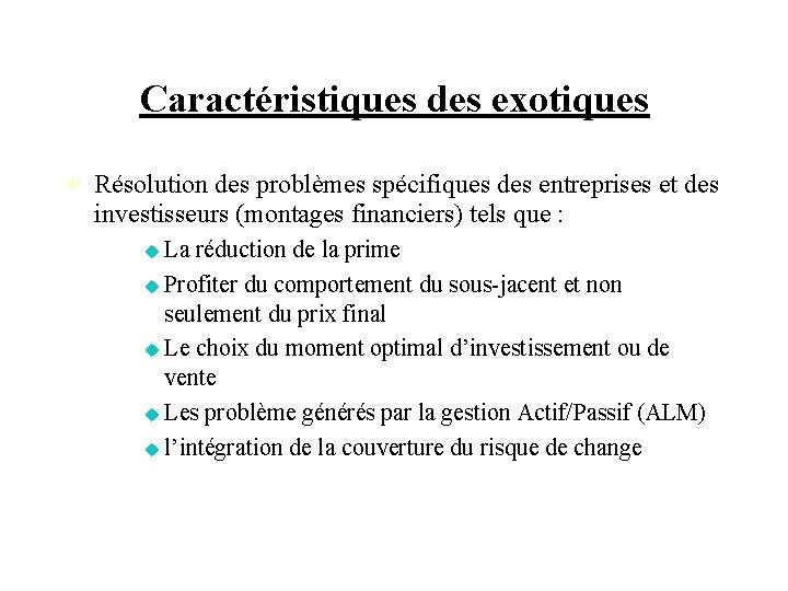Caractéristiques des exotiques Résolution des problèmes spécifiques des entreprises et des investisseurs (montages financiers)