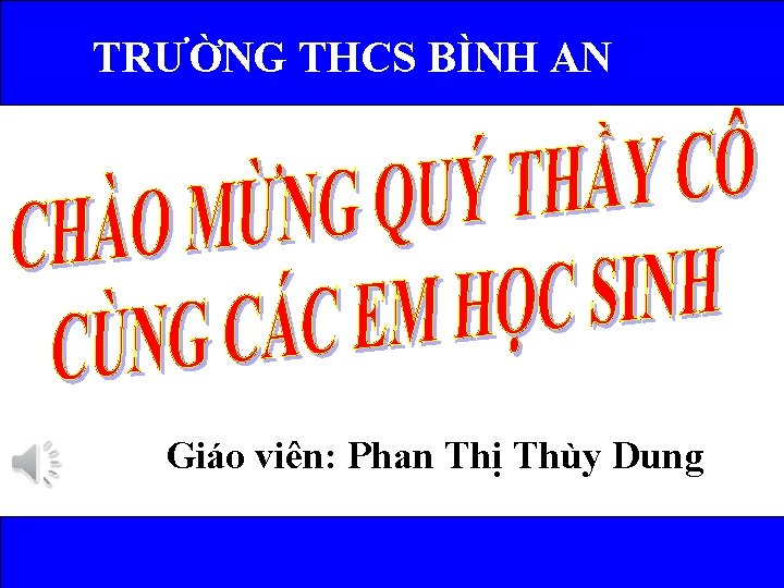 TRƯỜNG THCS BÌNH AN Giáo viên: Phan Thị Thùy Dung