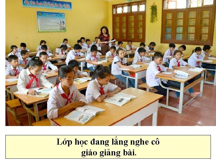 Lớp học đang lắng nghe cô giáo giảng bài.