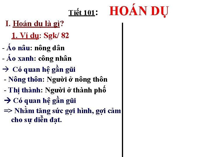 Tiết 101: HOÁN DỤ I. Hoán dụ là gì? 1. Ví dụ: Sgk/ 82