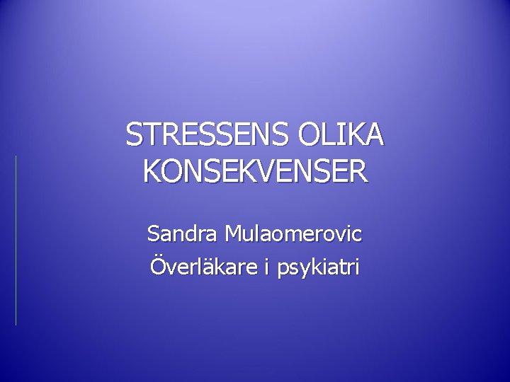 STRESSENS OLIKA KONSEKVENSER Sandra Mulaomerovic Överläkare i psykiatri