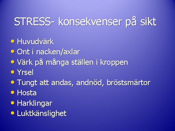 STRESS- konsekvenser på sikt • Huvudvärk • Ont i nacken/axlar • Värk på många