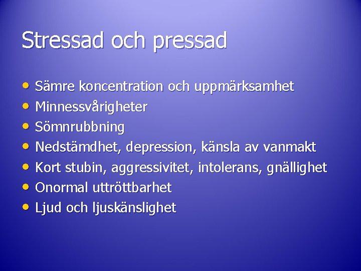 Stressad och pressad • Sämre koncentration och uppmärksamhet • Minnessvårigheter • Sömnrubbning • Nedstämdhet,
