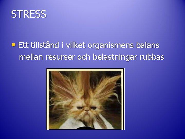 STRESS • Ett tillstånd i vilket organismens balans mellan resurser och belastningar rubbas