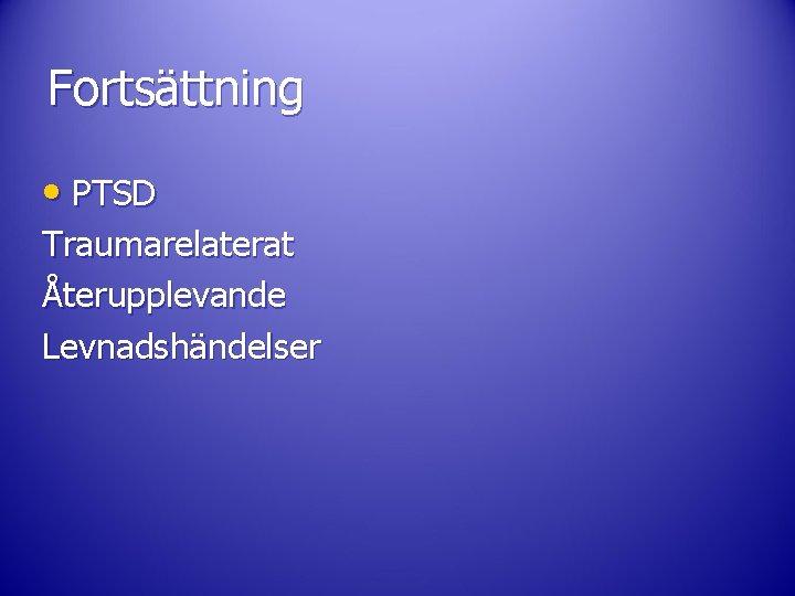 Fortsättning • PTSD Traumarelaterat Återupplevande Levnadshändelser