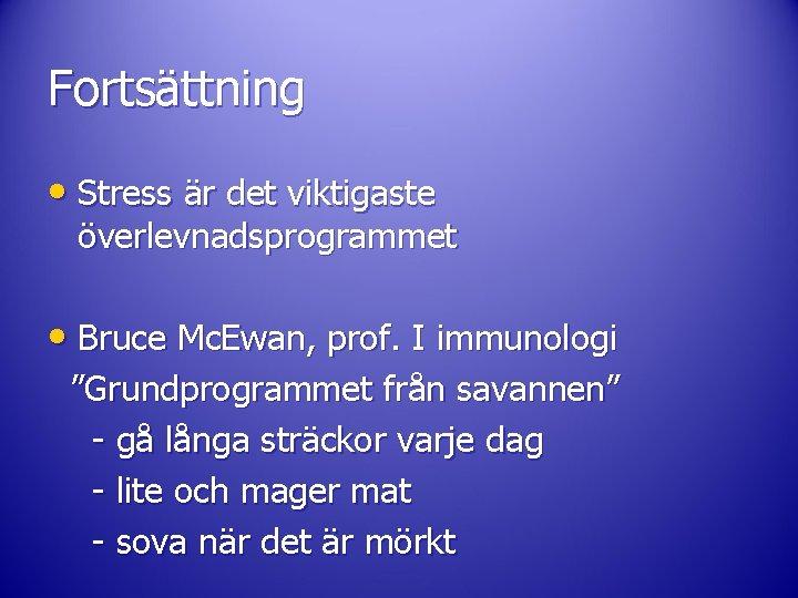 Fortsättning • Stress är det viktigaste överlevnadsprogrammet • Bruce Mc. Ewan, prof. I immunologi