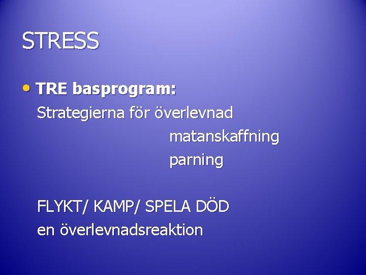 STRESS • TRE basprogram: Strategierna för överlevnad matanskaffning parning FLYKT/ KAMP/ SPELA DÖD en