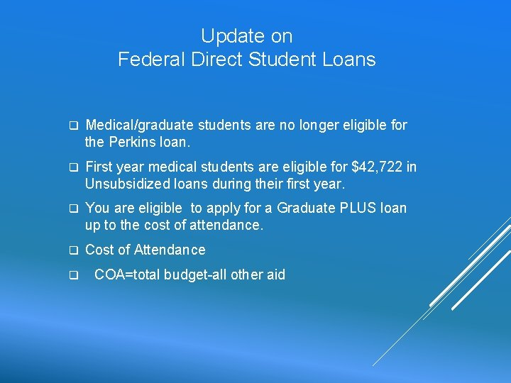 Update on Federal Direct Student Loans q Medical/graduate students are no longer eligible for