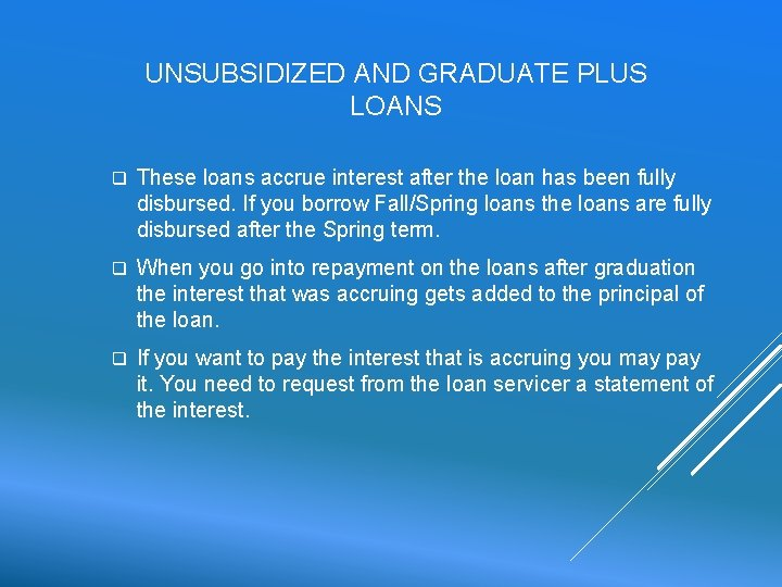 UNSUBSIDIZED AND GRADUATE PLUS LOANS q These loans accrue interest after the loan has