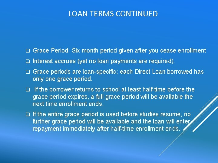 LOAN TERMS CONTINUED q Grace Period: Six month period given after you cease enrollment