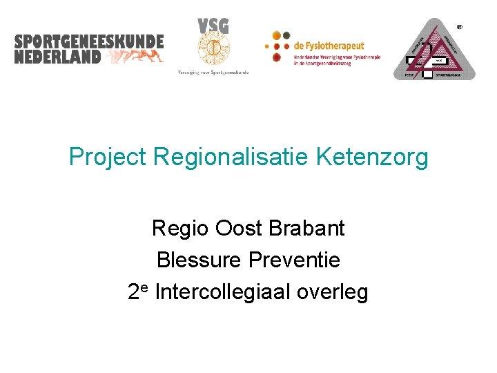 Project Regionalisatie Ketenzorg Regio Oost Brabant Blessure Preventie 2 e Intercollegiaal overleg