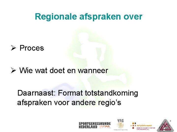 Regionale afspraken over Ø Proces Ø Wie wat doet en wanneer Daarnaast: Format totstandkoming