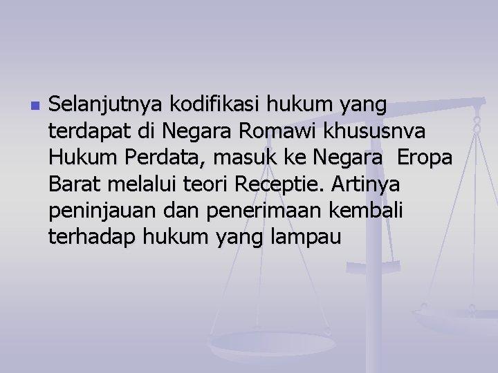 n Selanjutnya kodifikasi hukum yang terdapat di Negara Romawi khususnva Hukum Perdata, masuk ke