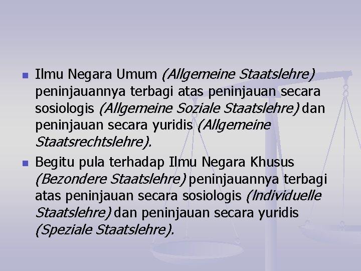 n Ilmu Negara Umum (Allgemeine Staatslehre) peninjauannya terbagi atas peninjauan secara sosiologis (Allgemeine Soziale