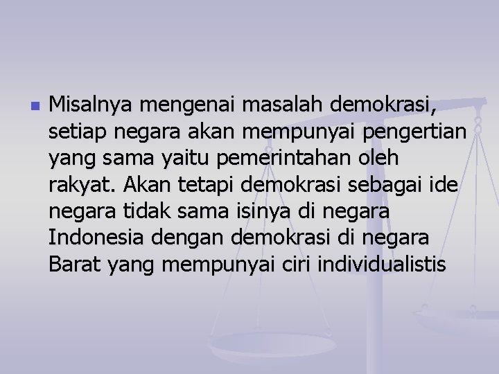 n Misalnya mengenai masalah demokrasi, setiap negara akan mempunyai pengertian yang sama yaitu pemerintahan