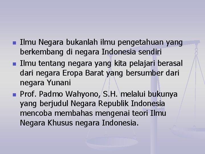 n n n Ilmu Negara bukanlah ilmu pengetahuan yang berkembang di negara Indonesia sendiri