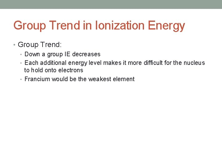 Group Trend in Ionization Energy • Group Trend: • Down a group IE decreases