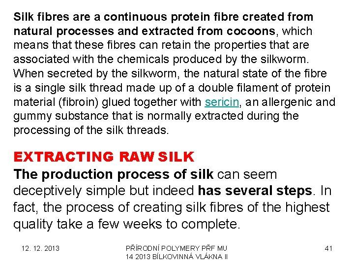 Silk fibres are a continuous protein fibre created from natural processes and extracted from